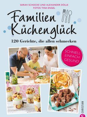 Familienkochbuch: Familienküchenglück. 120 Gerichte, die allen schmecken. Ein Kochbuch für die ganze Familie. Schnelle, einfache und gesunde Familienküche. Kochen für Kinder leicht gemacht., Sarah Schocke, Alexander Dölle