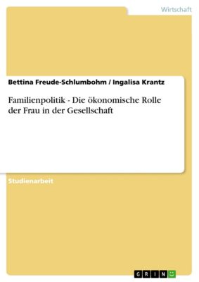 Familienpolitik - Die ökonomische Rolle der Frau in der Gesellschaft, Bettina Freude-Schlumbohm, Ingalisa Krantz