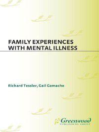 Family Experiences with Mental Illness, Richard Tessler, Gail Gamache