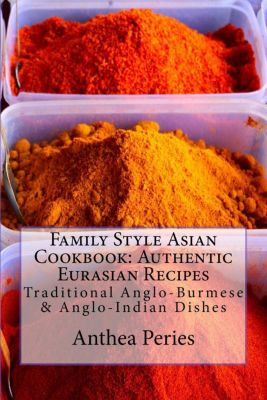 Family Style Asian Cookbook: Authentic Eurasian Recipes: Traditional Anglo-Burmese & Anglo-Indian, Anthea Peries
