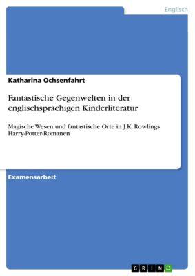 Fantastische Gegenwelten in der englischsprachigen Kinderliteratur, Katharina Ochsenfahrt