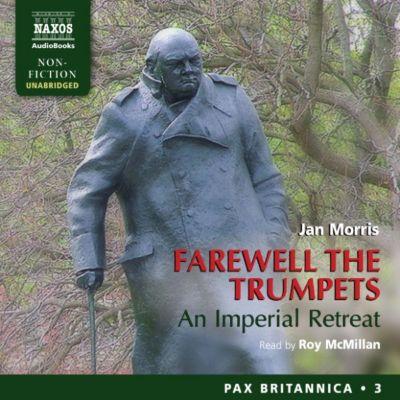 Farewell the Trumpets: An Imperial Retreat (Pax Britannica, Book 3) (Unabridged), Jan Morris