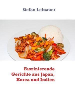 Faszinierende Gerichte aus Japan, Korea und Indien, Stefan Leinauer
