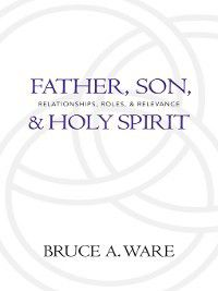 Father, Son, and Holy Spirit, Bruce A. Ware