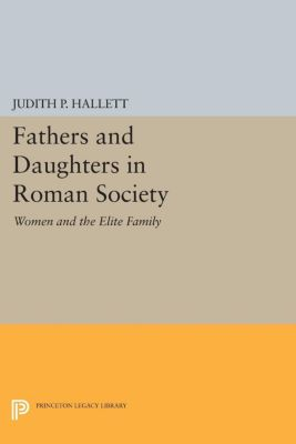 Fathers and Daughters in Roman Society, Judith P. Hallett