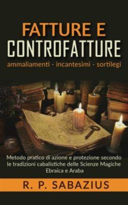 Fatture e controfatture - Metodo pratico di azione e protezione secondo le tradizioni cabalistiche delle Scienze Magiche Ebraica e Araba, R.p. Sabazius