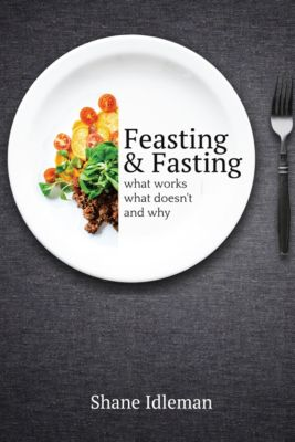 Feasting and Fasting: What Works, What Doesn't, and Why, Shane Idleman