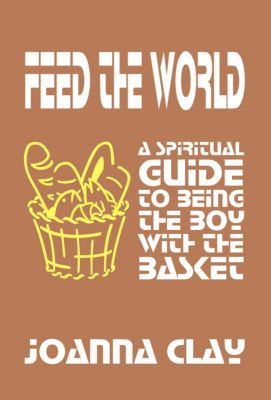 Feed the World: A Spiritual Guide to Being the Boy with the Basket, Joanna Clay
