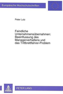 Feindliche Unternehmensübernahmen: Beeinflussung des Managerverhaltens und das Trittbrettfahrer-Problem, Peter Lutz