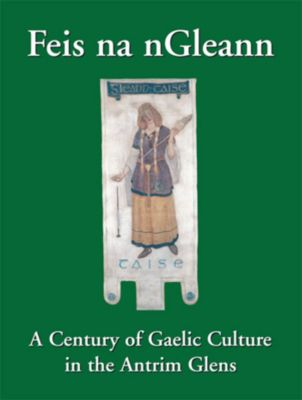 Feis na nGleann: A Century of Gaelic Culture in the Antrim Glens