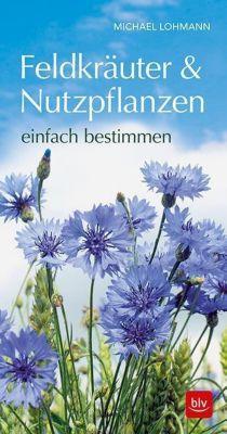 Feldkräuter & Nutzpflanzen einfach bestimmen - Michael Lohmann |