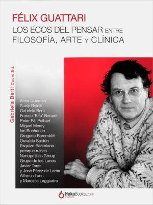 Félix Guattari. Los ecos del pensar, Gabriela Berti