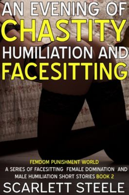 Femdom Punishment World - A Series Of Facesitting Female Domination and Male Humiliation Short Stories: An Evening Of Chastity Humiliation And Facesitting, Scarlett Steele