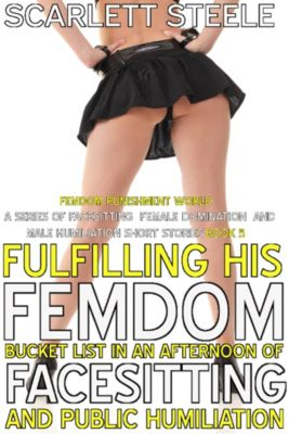 Femdom Punishment World - A Series Of Facesitting Female Domination and Male Humiliation Short Stories: Fulfilling His Femdom Bucket List In An Afternoon Of Facesitting and Public Humiliation, Scarlett Steele