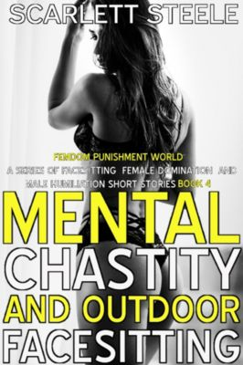 Femdom Punishment World - A Series Of Facesitting Female Domination and Male Humiliation Short Stories: Mental Chastity And Outdoor Facesitting, Scarlett Steele