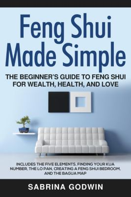 Feng Shui Made Simple - The Beginner's Guide to Feng Shui for Wealth, Health and Love - Includes the Five Elements, Finding Your Kua Number, the Lo Pan, Creating a Feng Shui Bedroom, and the Bagua Map, Sabrina Godwin