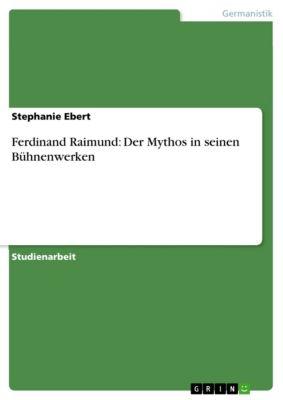 Ferdinand Raimund: Der Mythos in seinen Bühnenwerken, Stephanie Ebert