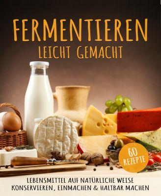 Fermentieren Kochbuch: Mehr als 60 geniale Fermentieren Rezepte - Lebensmittel haltbar machen, Lena Richter