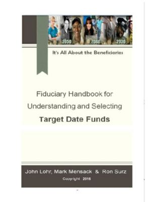 Fiduciary Handbook for Understanding and Selecting Target Date Funds, John Lohr, Mark Mensack, Ron Surz