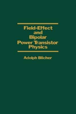 Field-Effect and Bipolar Power Transistor Physics, Adolph Blicher