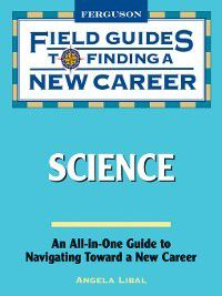 Field Guides to Finding a New Career: Science, Angela Libal