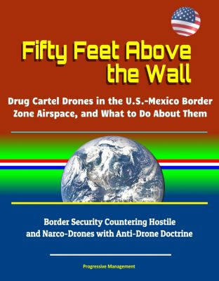 Fifty Feet Above the Wall: Drug Cartel Drones in the U.S. - Mexico Border Zone Airspace, and What to Do About Them - Border Security Countering Hostile and Narco-Drones with Anti-Drone Doctrine