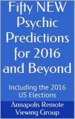 Fifty NEW Psychic Predictions for 2016 and Beyond, Annapolis Remote Viewing Group