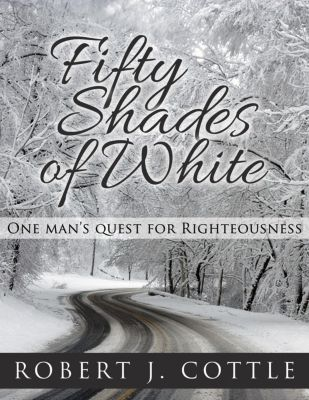 Fifty Shades of White: One Man's Quest for Righteousness, Robert J. Cottle