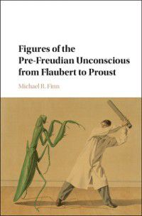 Figures of the Pre-Freudian Unconscious from Flaubert to Proust, Michael R. Finn