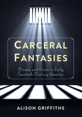 Film and Culture Series: Carceral Fantasies, Alison Griffiths