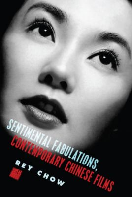 Film and Culture Series: Sentimental Fabulations, Contemporary Chinese Films, Rey Chow