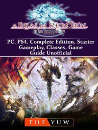 Final Fantasy XIV Online a Realm Reborn, PC, PS4, Complete Edition, Starter, Gameplay, Classes, Game Guide Unofficial, The Yuw
