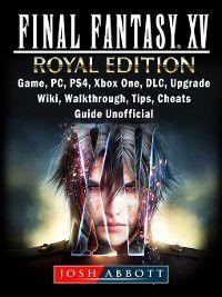 Final Fantasy XV Royal Edition, Game, PC, PS4, Xbox One, DLC, Upgrade, Wiki, Walkthrough, Tips, Cheats, Guide Unofficial, Josh Abbott