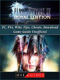 Final Fantasy XV Royal Edition, PC, PS4, Wiki, Tips, Cheats, Download Game Guide Unofficial, HSE Guides