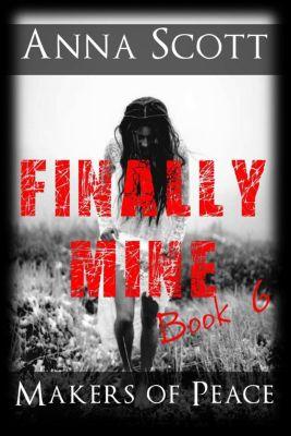Finally Mine - A Makers of Peace Series: Finally Mine Book 6 (Finally Mine - A Makers of Peace Series, #6), Anna Scott