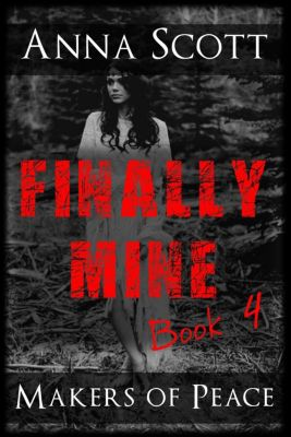 Finally Mine - A Makers of Peace Series: Finally Mine 4 (Finally Mine - A Makers of Peace Series, #4), Anna Scott