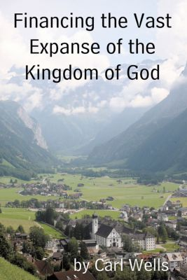 Financing the Vast Expanse of the Kingdom of God, Carl Wells