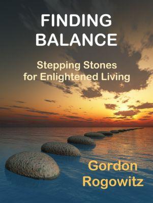 Finding Balance: Stepping Stones for Enlightened Living, Gordon Rogowitz
