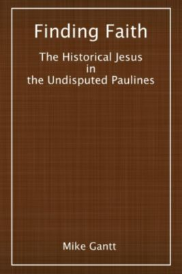 Finding Faith: The Historical Jesus in the Undisputed Paulines, Mike Gantt
