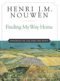 Finding My Way Home, Henri J. M. Nouwen