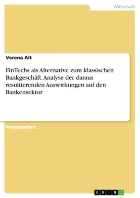 FinTechs als Alternative zum klassischen Bankgeschäft. Analyse der daraus resultierenden Auswirkungen auf den Bankensektor, Verena Alt