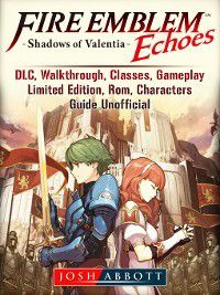 Fire Emblem Echoes Shadows of Valentia, DLC, Walkthrough, Classes, Gameplay, Limited Edition, Rom, Characters, Guide Unofficial, Josh Abbott