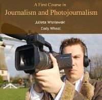 First Course in Journalism and Photojournalism, A, Julieta Wheat, Cody Wisniewski