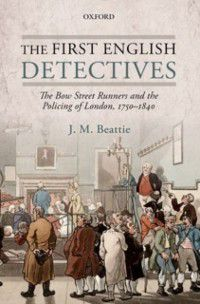 First English Detectives: The Bow Street Runners and the Policing of London, 1750-1840, J. M. Beattie