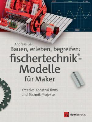 fischertechnik: Bauen, erleben, begreifen: fischertechnik®-Modelle für Maker, Andreas Gail