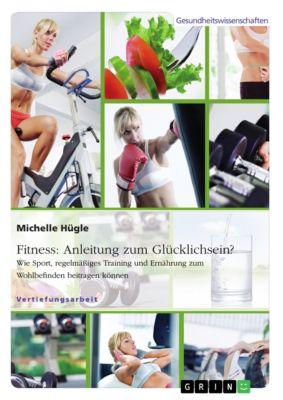 Fitness: Anleitung zum Glücklichsein? Wie Sport, regelmässiges Training und Ernährung zum Wohlbefinden beitragen können, Michelle Hügle