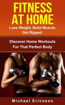 Fitness At Home: Lose Weight, Build Muscle & Get Ripped: Discover Home Workouts For That Perfect Body, Dr. Michael Ericsson
