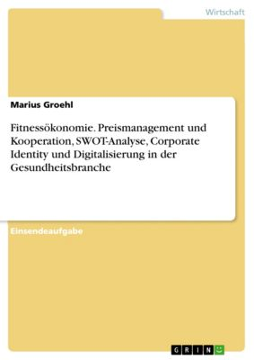 Fitnessökonomie. Preismanagement und Kooperation, SWOT-Analyse, Corporate Identity und Digitalisierung in der Gesundheitsbranche, Marius Groehl
