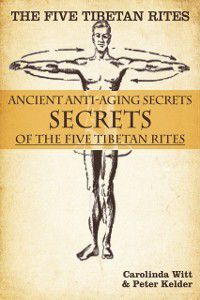 Five Tibetan Rites: Anti-Aging Secrets of the Five Tibetan Rites., Peter Kelder, Carolinda Witt