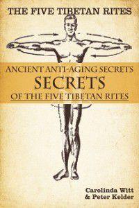 Five Tibetan Rites: Anti-Aging Secrets of the Five Tibetan Rites., Peter Kelder, Carolinda Witt
